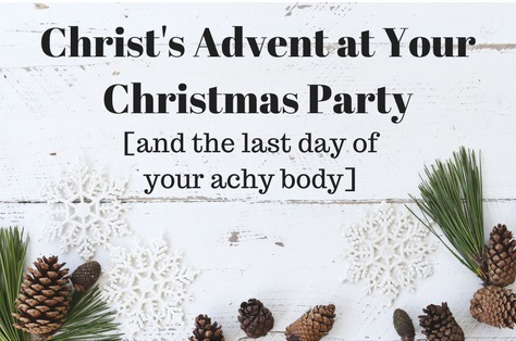 Christ's Advent at Your Christmas Party [and on the last day of your achy body]